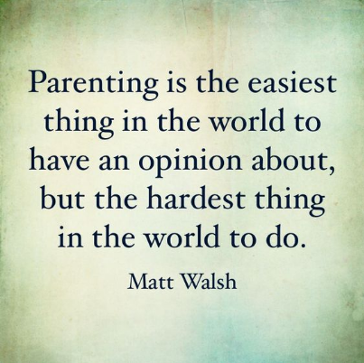 "quote: Parenting is the easiest thing in the world to have an opionion about, but the hardest thing in the world to do"" - Matt Walsh"